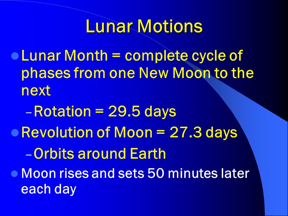 Lunar Motions Lunar Month = complete cycle of phases from one New Moon to the next – Rotation = 29.5 days Revolution of Moon = 27.3 days – Orbits arou