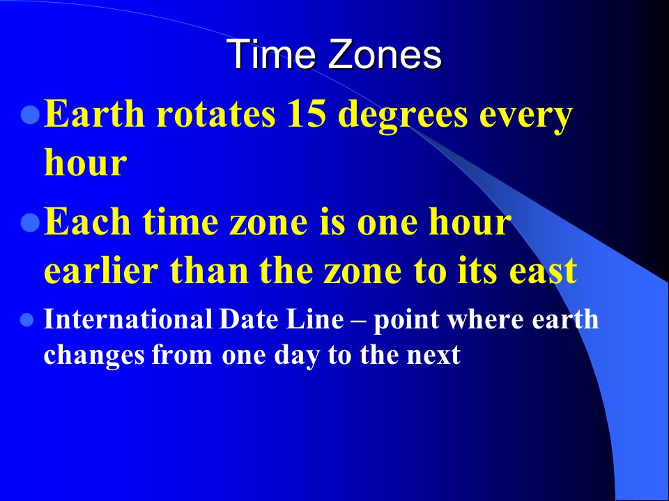 Time Zones Earth rotates 15 degrees every hour Each time zone is one hour earlier than the zone to its east International Date Line – point where eart