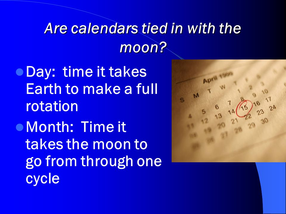 Are calendars tied in with the moon? Day: time it takes Earth to make a full rotation Month: Time it takes the moon to go from through one cycle