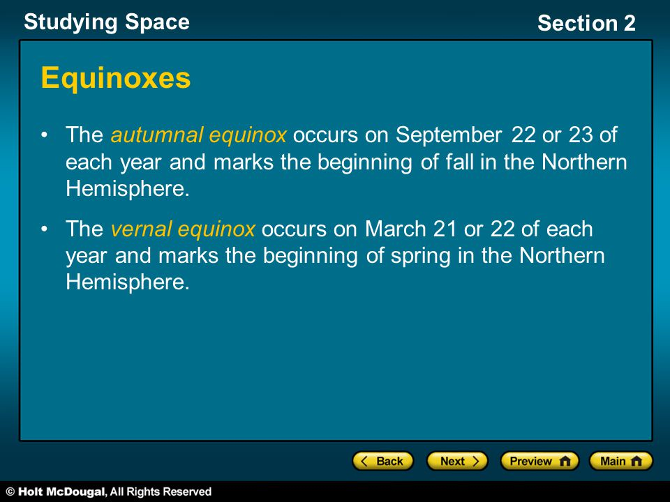 Studying Space Section 2 Equinoxes The autumnal equinox occurs on September 22 or 23 of each year and marks the beginning of fall in the Northern Hemi