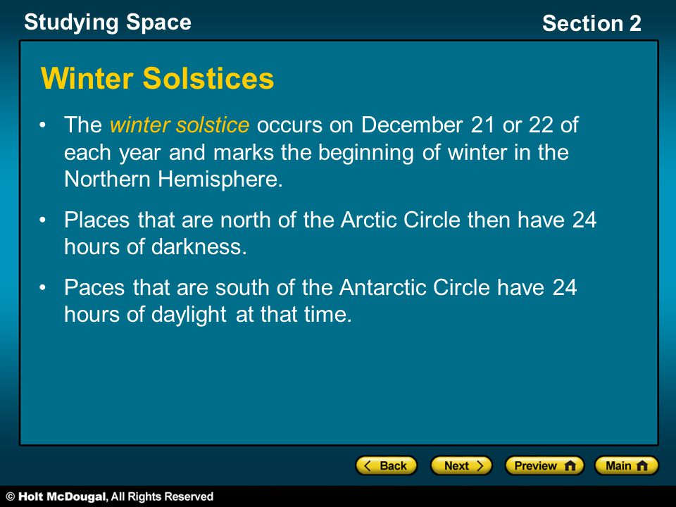 Studying Space Section 2 Winter Solstices The winter solstice occurs on December 21 or 22 of each year and marks the beginning of winter in the Northe