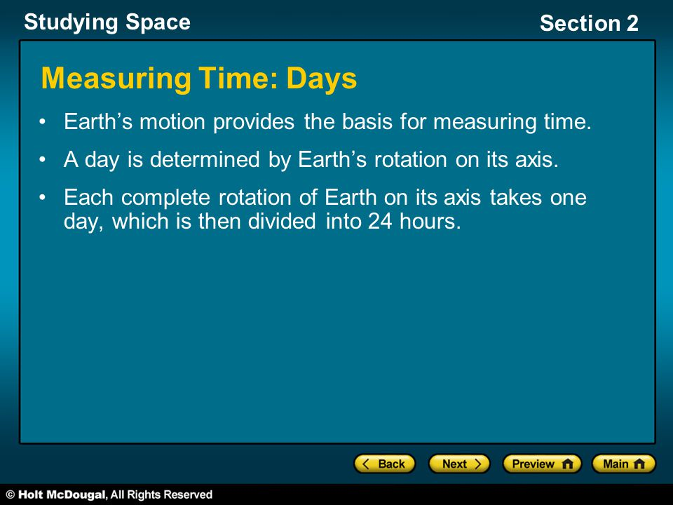 Studying Space Section 2 Measuring Time: Days Earth's motion provides the basis for measuring time. A day is determined by Earth's rotation on its axi