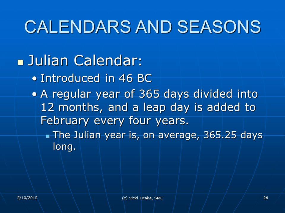 5/10/2015 (c) Vicki Drake, SMC 26 CALENDARS AND SEASONS Julian Calendar : Julian Calendar : Introduced in 46 BCIntroduced in 46 BC A regular year of 3