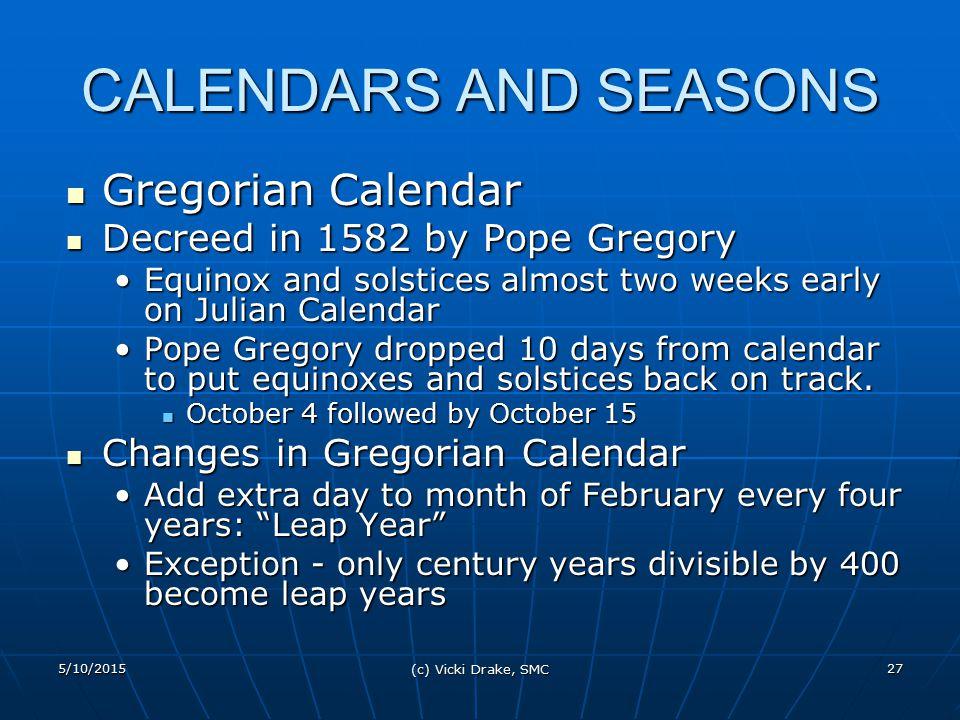 5/10/2015 (c) Vicki Drake, SMC 27 CALENDARS AND SEASONS Gregorian Calendar Gregorian Calendar Decreed in 1582 by Pope Gregory Decreed in 1582 by Pope