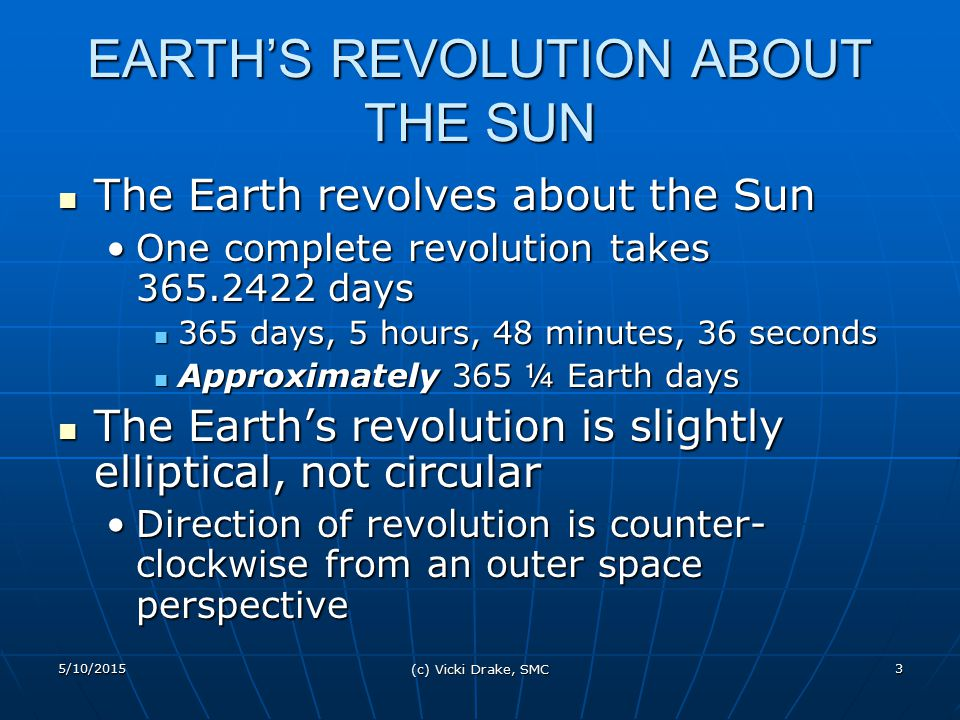 5/10/2015 (c) Vicki Drake, SMC 4 AXIS TILT AND REVOLUTION Earth moves in a constant plane – Plane of the Ecliptic – in its revolution about the Sun Earth moves in a constant plane – Plane of the Ecliptic – in its revolution about the Sun All the planets (and even the sun) are moving in the Plane of the EclipticAll the planets (and even the sun) are moving in the Plane of the Ecliptic Earth's axis is tilted about 23.5 0 from perpendicular to Plane of Ecliptic Earth's axis is tilted about 23.5 0 from perpendicular to Plane of Ecliptic Earth's tilt has two characteristics: Earth's tilt has two characteristics: Angle of inclinationAngle of inclination ParallelismParallelism