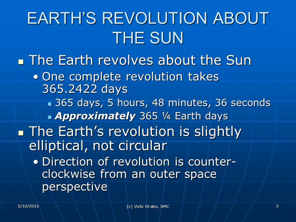 5/10/2015 (c) Vicki Drake, SMC 3 EARTH'S REVOLUTION ABOUT THE SUN The Earth revolves about the Sun The Earth revolves about the Sun One complete revol