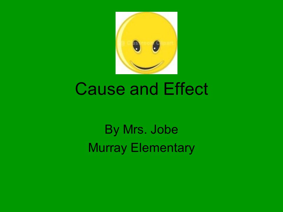 Cause and Effect By Mrs. Jobe Murray Elementary