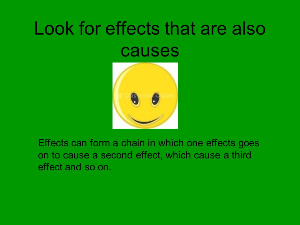 Look for effects that are also causes Effects can form a chain in which one effects goes on to cause a second effect, which cause a third effect and s