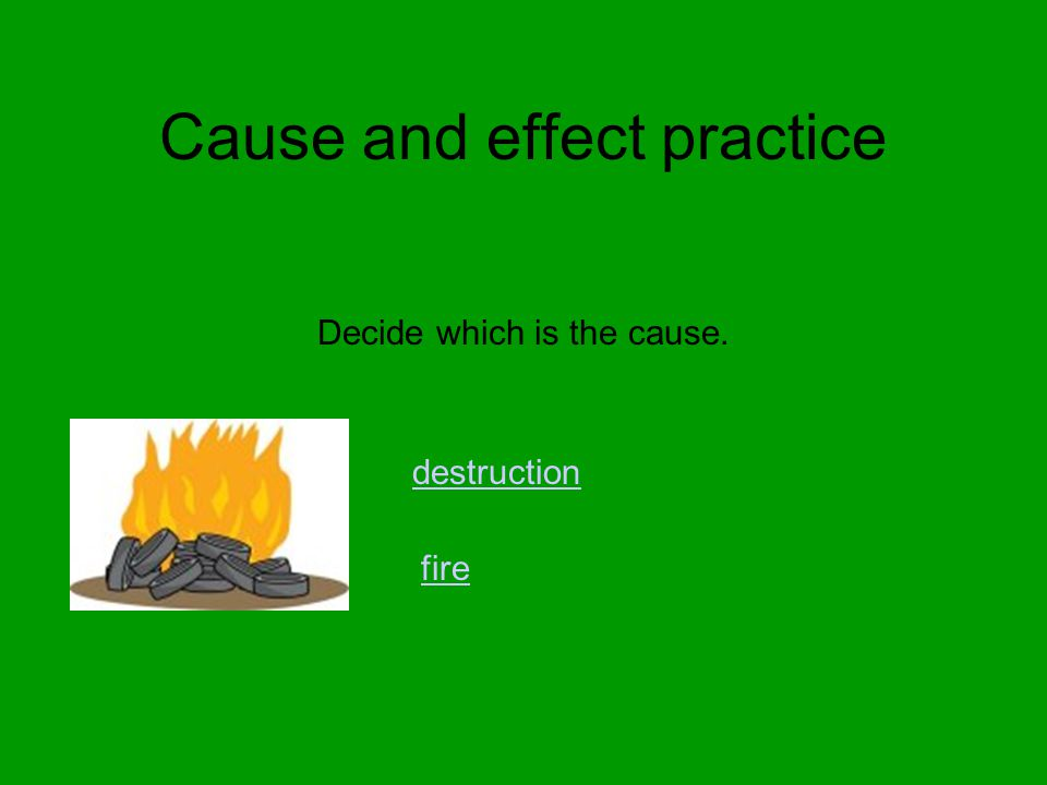 Cause and effect practice Decide which is the cause. destruction fire
