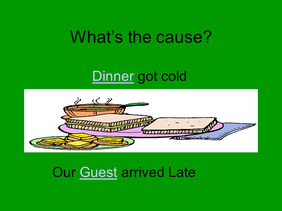 What's the cause? DinnerDinner got cold Our Guest arrived LateGuest