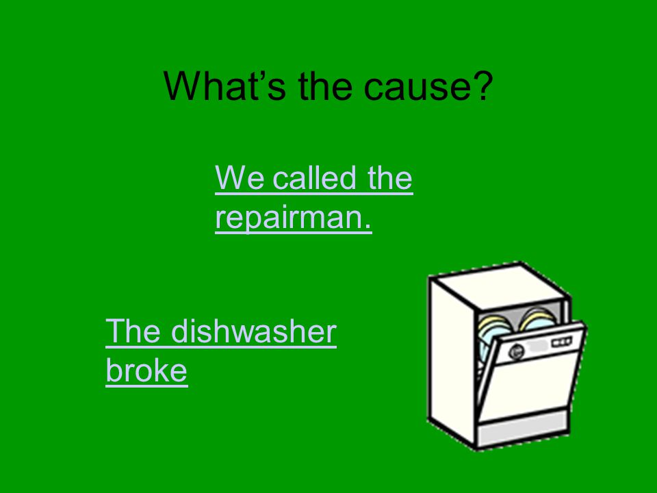 What's the cause? We called the repairman. The dishwasher broke
