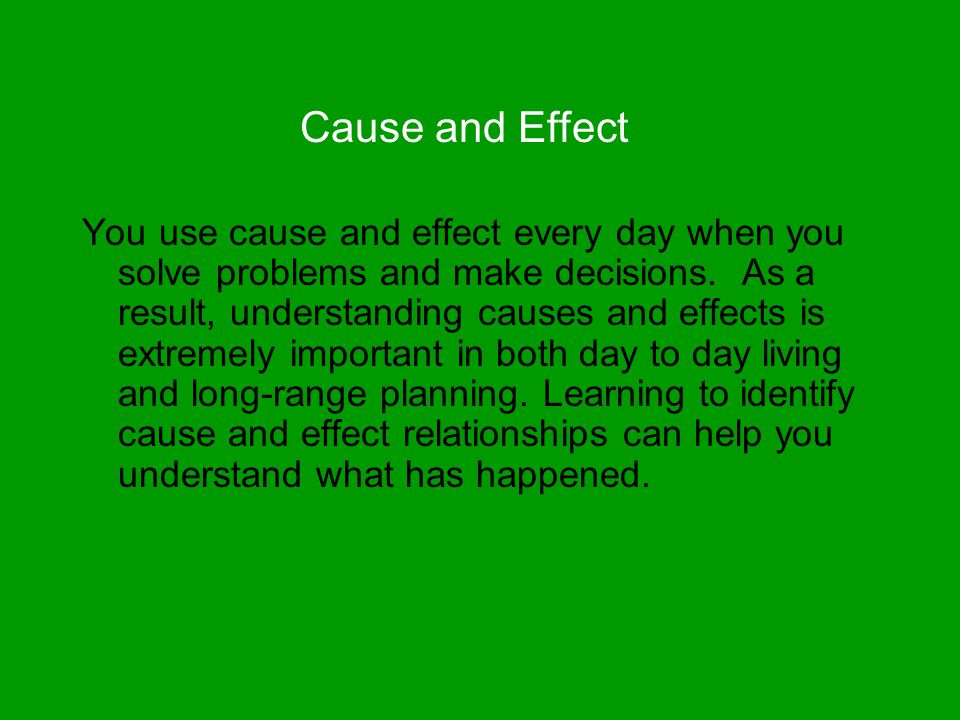 Cause and Effect You use cause and effect every day when you solve problems and make decisions. As a result, understanding causes and effects is extre