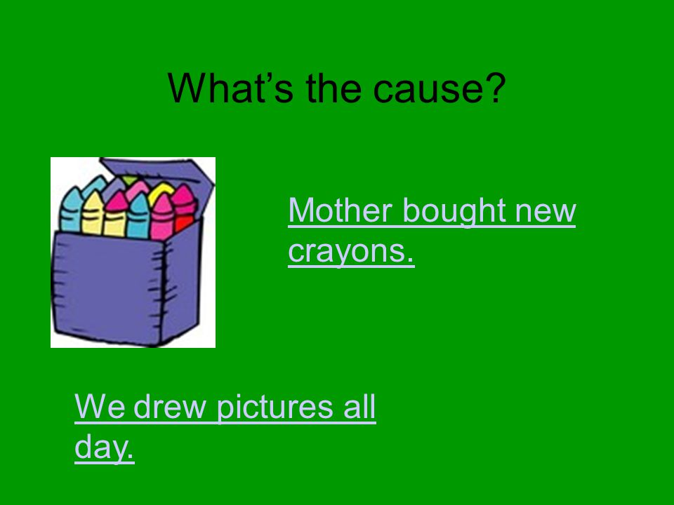 What's the cause? Mother bought new crayons. We drew pictures all day.