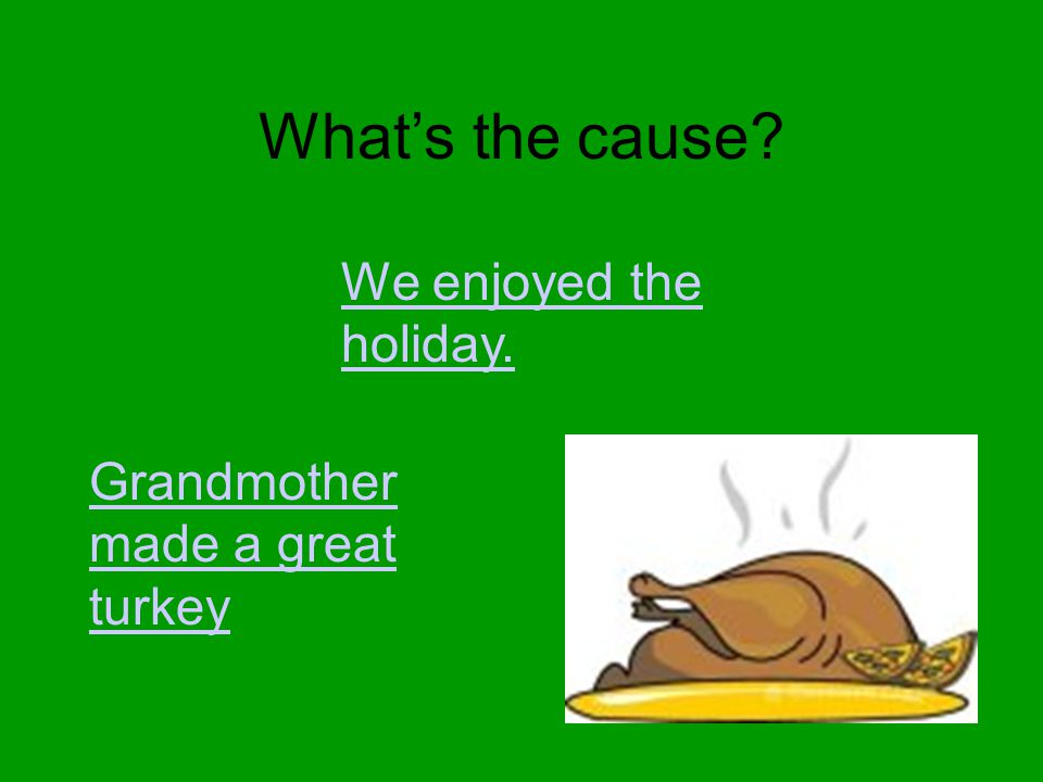 What's the cause? We enjoyed the holiday. Grandmother made a great turkey