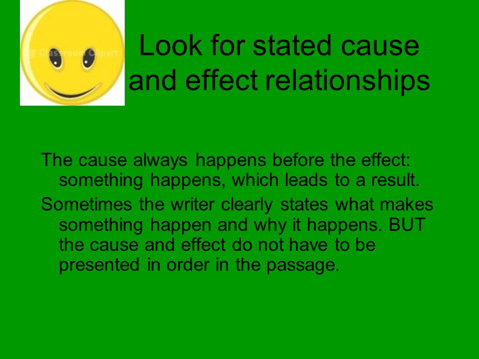 Look for stated cause and effect relationships The cause always happens before the effect: something happens, which leads to a result. Sometimes the w
