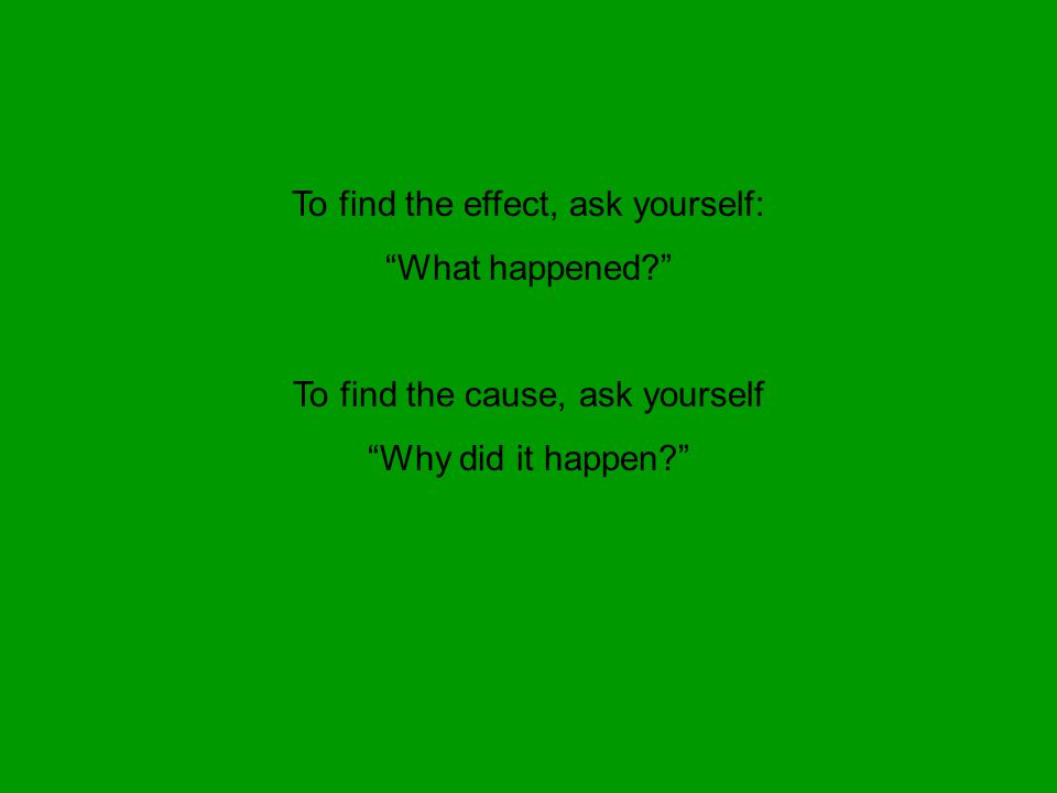 "To find the effect, ask yourself: ""What happened?"" To find the cause, ask yourself ""Why did it happen?"""