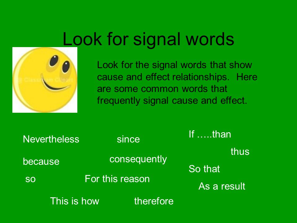 Look for signal words Look for the signal words that show cause and effect relationships. Here are some common words that frequently signal cause and
