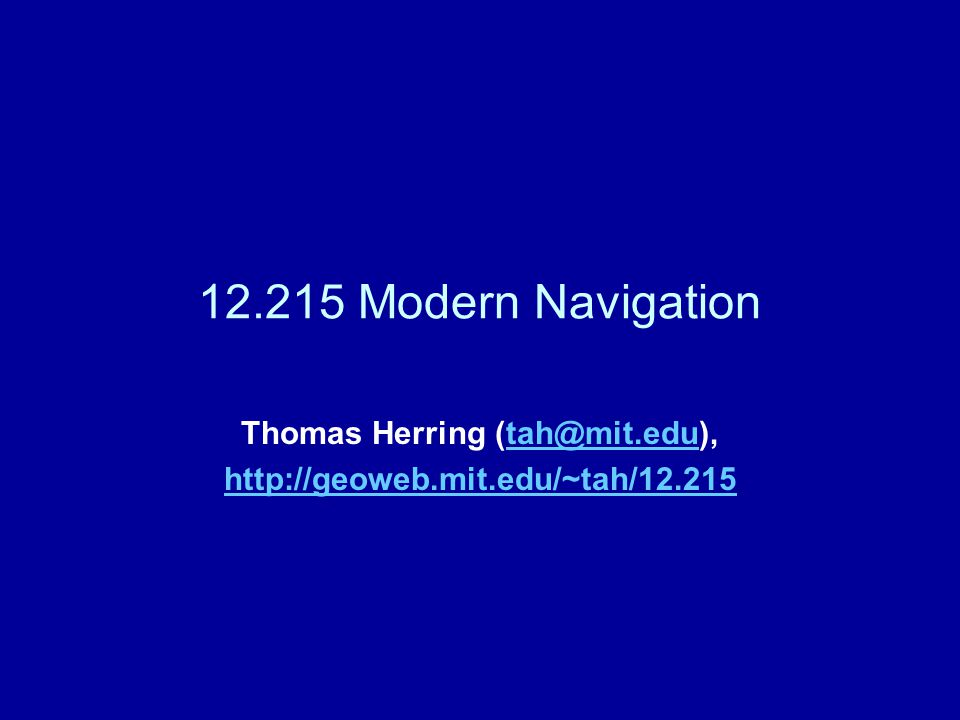 12.215 Modern Navigation Thomas Herring (tah@mit.edu),tah@mit.edu http://geoweb.mit.edu/~tah/12.215