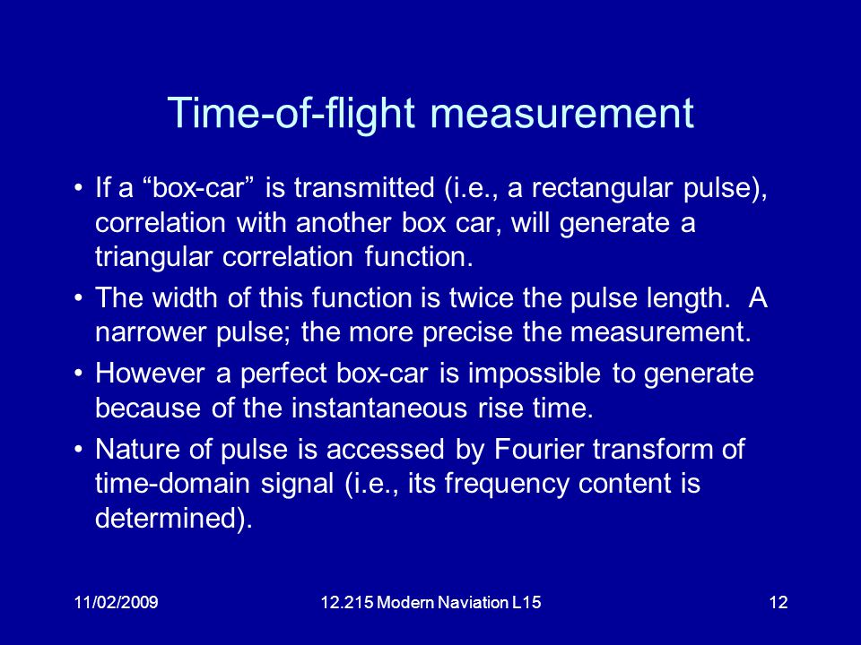 "11/02/200912.215 Modern Naviation L1512 Time-of-flight measurement If a ""box-car"" is transmitted (i.e., a rectangular pulse), correlation with another"