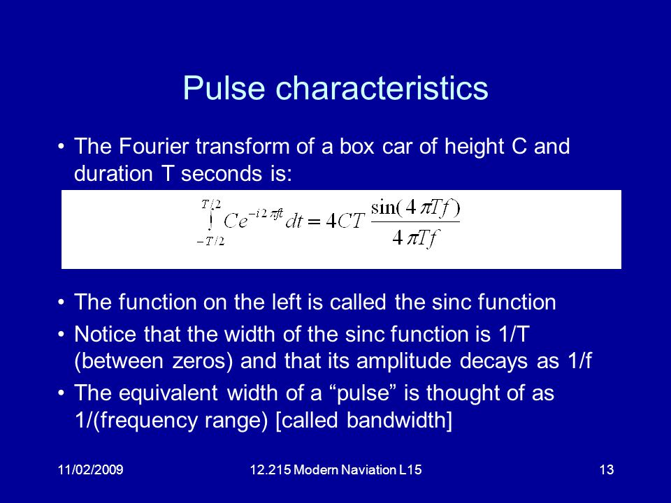 11/02/200912.215 Modern Naviation L1513 Pulse characteristics The Fourier transform of a box car of height C and duration T seconds is: The function on the left is called the sinc function Notice that the width of the sinc function is 1/T (between zeros) and that its amplitude decays as 1/f The equivalent width of a pulse is thought of as 1/(frequency range) [called bandwidth]