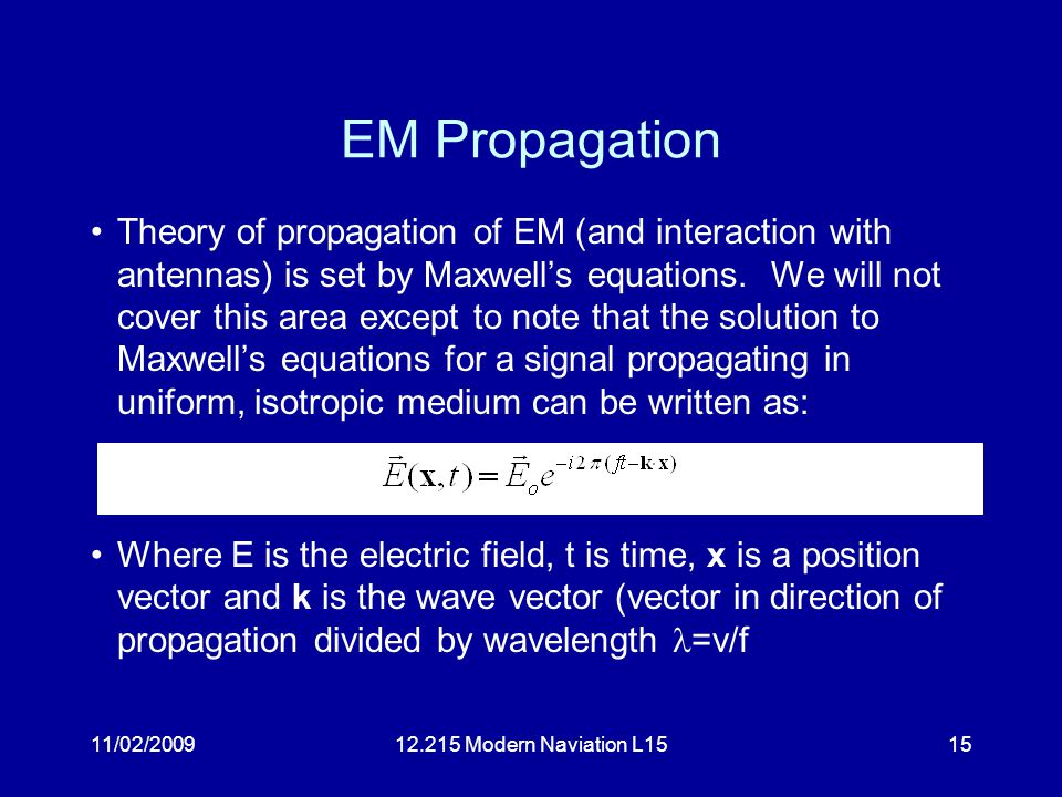 11/02/200912.215 Modern Naviation L1515 EM Propagation Theory of propagation of EM (and interaction with antennas) is set by Maxwell's equations.