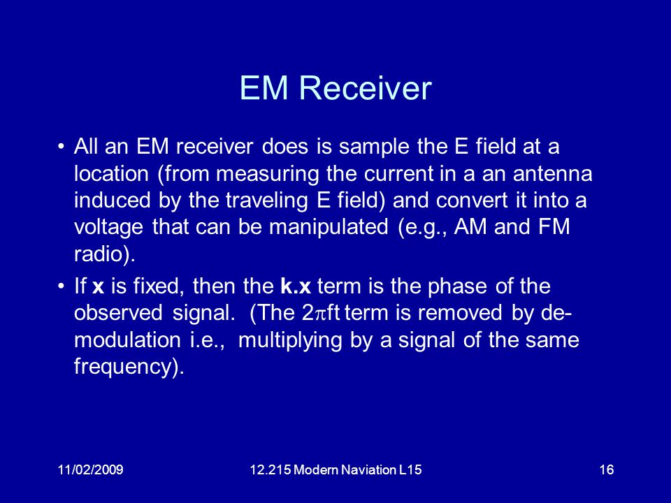 11/02/200912.215 Modern Naviation L1516 EM Receiver All an EM receiver does is sample the E field at a location (from measuring the current in a an antenna induced by the traveling E field) and convert it into a voltage that can be manipulated (e.g., AM and FM radio).