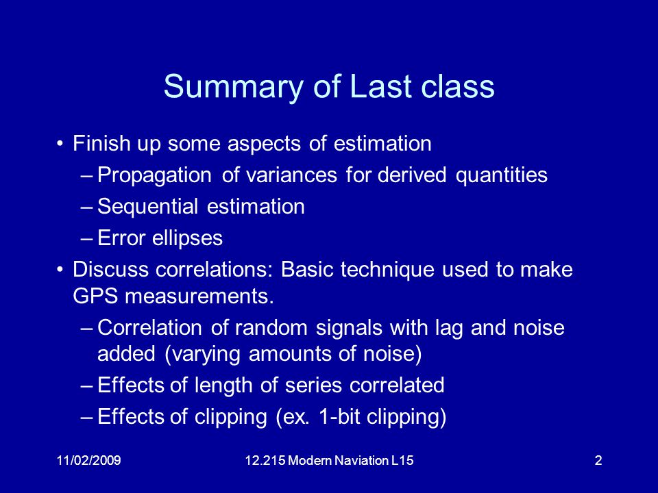 11/02/200912.215 Modern Naviation L152 Summary of Last class Finish up some aspects of estimation –Propagation of variances for derived quantities –Sequential estimation –Error ellipses Discuss correlations: Basic technique used to make GPS measurements.