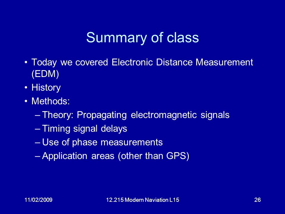 11/02/200912.215 Modern Naviation L1526 Summary of class Today we covered Electronic Distance Measurement (EDM) History Methods: –Theory: Propagating