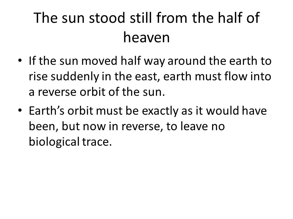 The sun stood still from the half of heaven If the sun moved half way around the earth to rise suddenly in the east, earth must flow into a reverse or