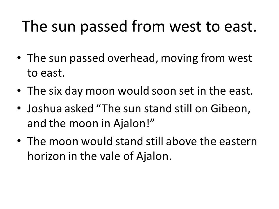 "The sun passed from west to east. The sun passed overhead, moving from west to east. The six day moon would soon set in the east. Joshua asked ""The su"