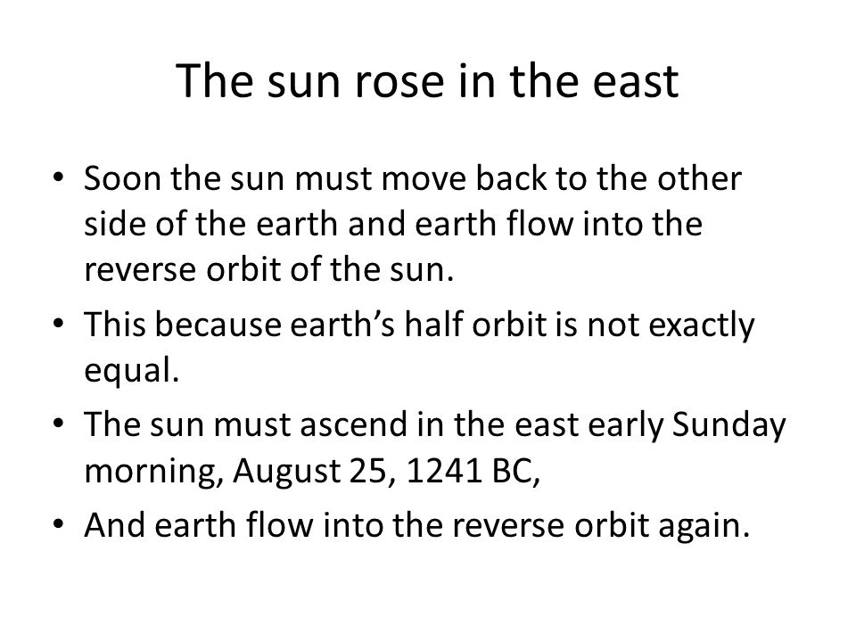 The sun rose in the east Soon the sun must move back to the other side of the earth and earth flow into the reverse orbit of the sun. This because ear