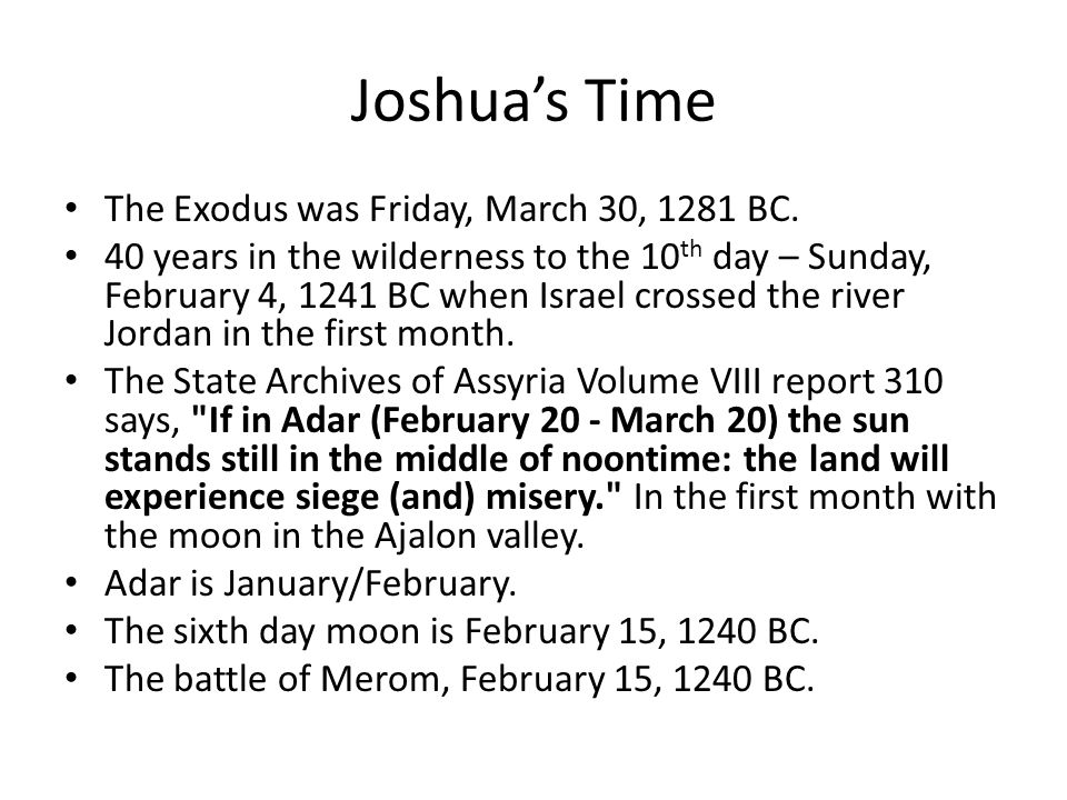 Joshua's Time The Exodus was Friday, March 30, 1281 BC. 40 years in the wilderness to the 10 th day – Sunday, February 4, 1241 BC when Israel crossed