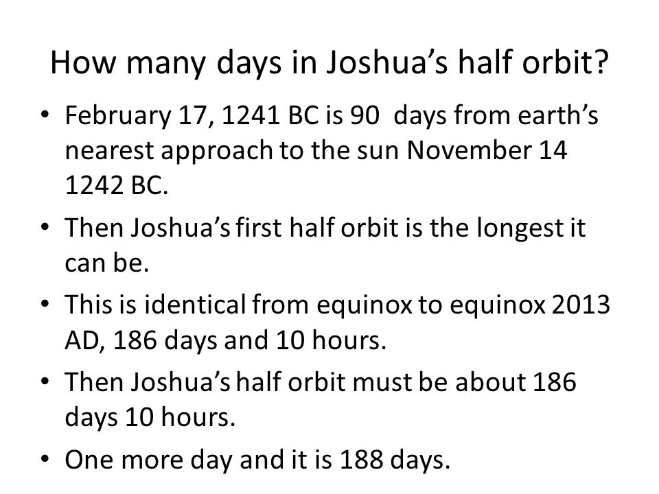 How many days in Joshua's half orbit? February 17, 1241 BC is 90 days from earth's nearest approach to the sun November 14 1242 BC. Then Joshua's firs