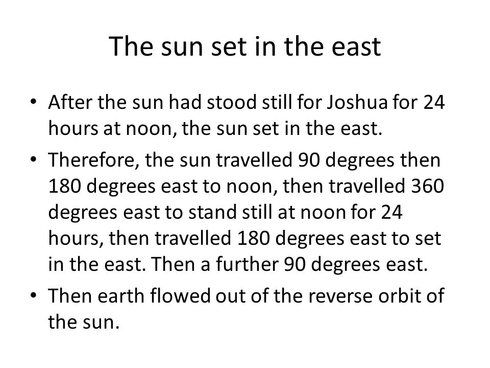 The sun set in the east After the sun had stood still for Joshua for 24 hours at noon, the sun set in the east. Therefore, the sun travelled 90 degree