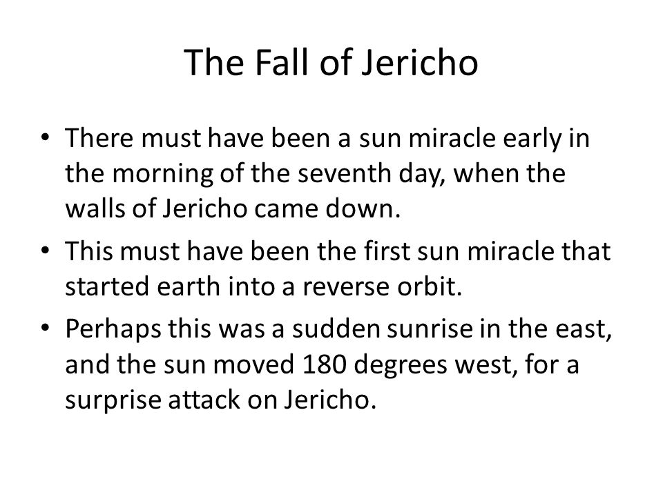The Fall of Jericho There must have been a sun miracle early in the morning of the seventh day, when the walls of Jericho came down. This must have be