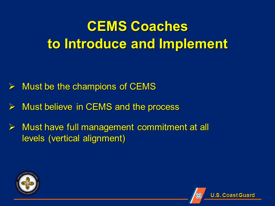 U.S. Coast Guard  Must be the champions of CEMS  Must believe in CEMS and the process  Must have full management commitment at all levels (vertical