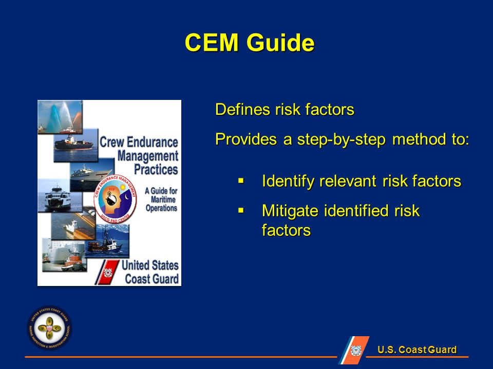 U.S. Coast Guard Defines risk factors Provides a step-by-step method to:  Identify relevant risk factors  Mitigate identified risk factors CEM Guide