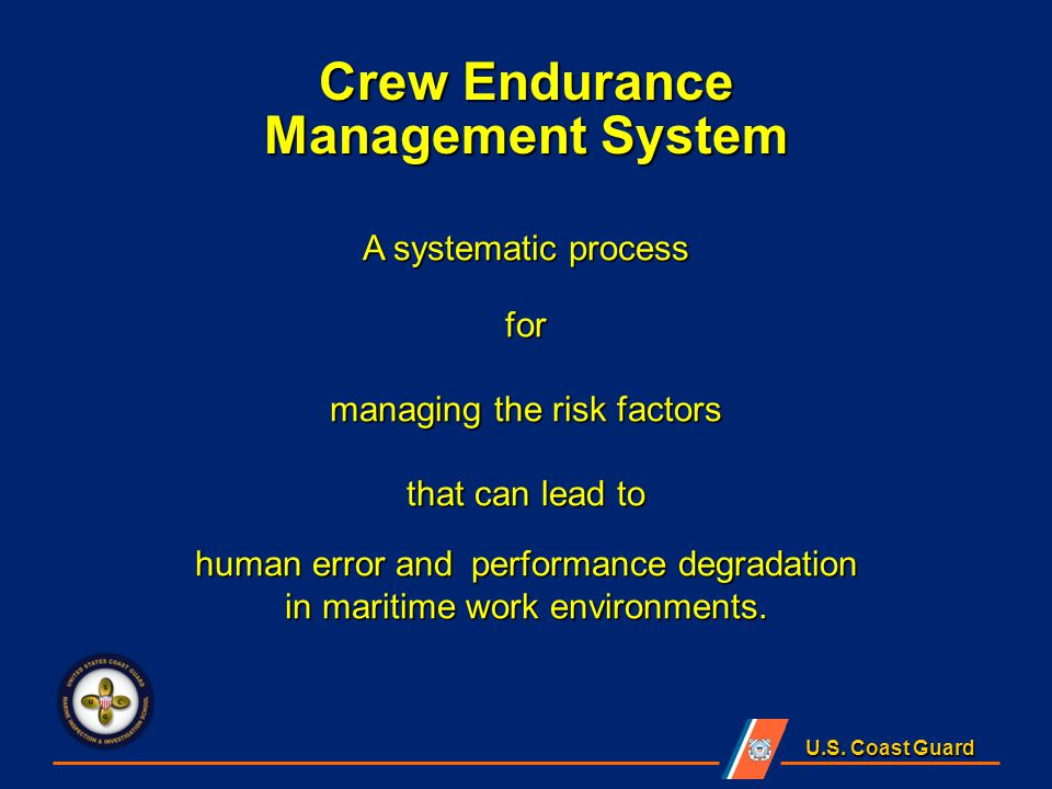 U.S. Coast Guard A systematic process for managing the risk factors that can lead to human error and performance degradation in maritime work environm