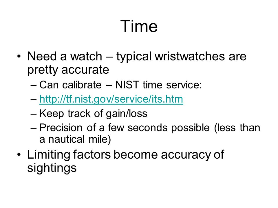 Time Need a watch – typical wristwatches are pretty accurate –Can calibrate – NIST time service: –http://tf.nist.gov/service/its.htmhttp://tf.nist.gov