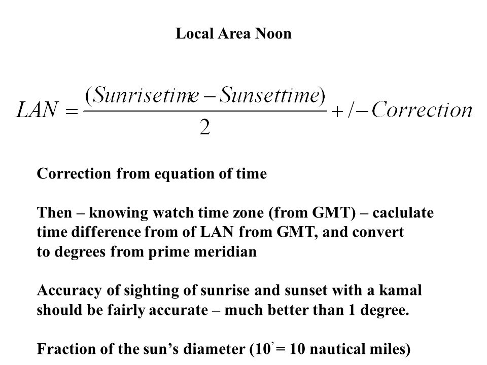 Local Area Noon Correction from equation of time Then – knowing watch time zone (from GMT) – caclulate time difference from of LAN from GMT, and conve