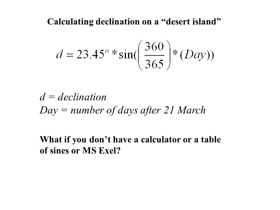 """Calculating declination on a """"desert island"""" d = declination Day = number of days after 21 March What if you don't have a calculator or a table of sin"""