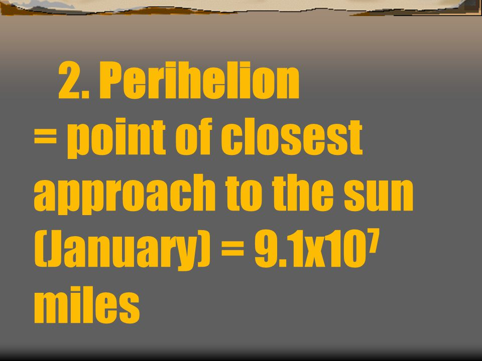 2. Perihelion = point of closest approach to the sun (January) = 9.1x10 7 miles