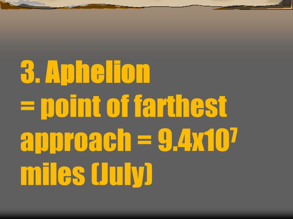 3. Aphelion = point of farthest approach = 9.4x10 7 miles (July)