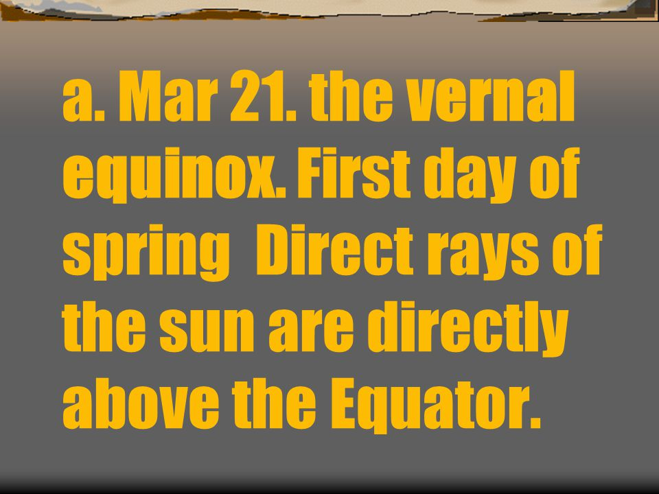 a. Mar 21. the vernal equinox. First day of spring Direct rays of the sun are directly above the Equator.
