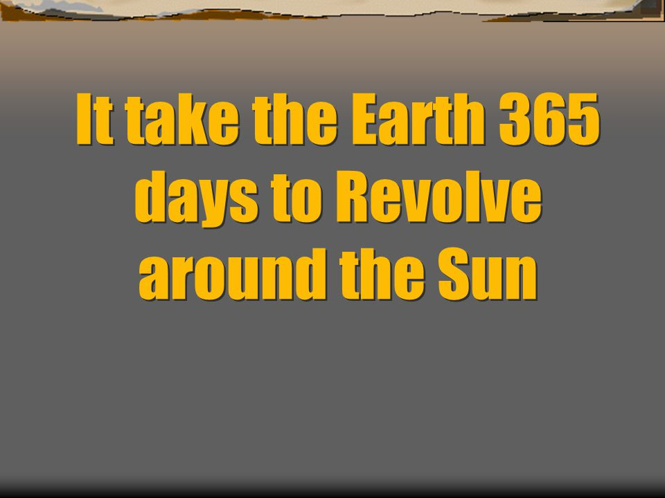 It take the Earth 365 days to Revolve around the Sun