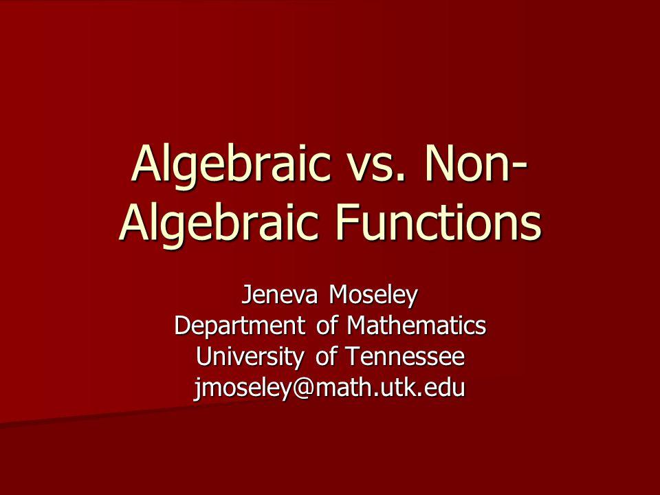 Algebraic vs. Non- Algebraic Functions Jeneva Moseley Department of Mathematics University of Tennessee jmoseley@math.utk.edu