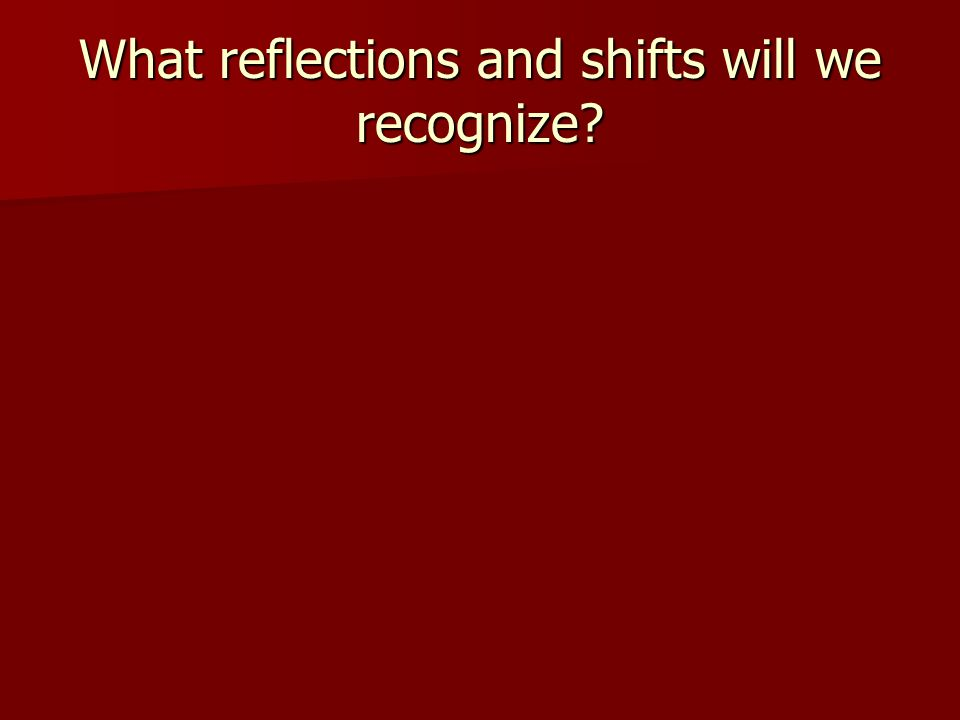What reflections and shifts will we recognize