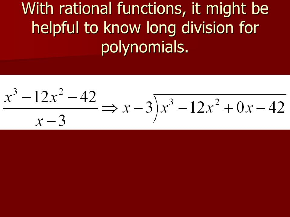 With rational functions, it might be helpful to know long division for polynomials.