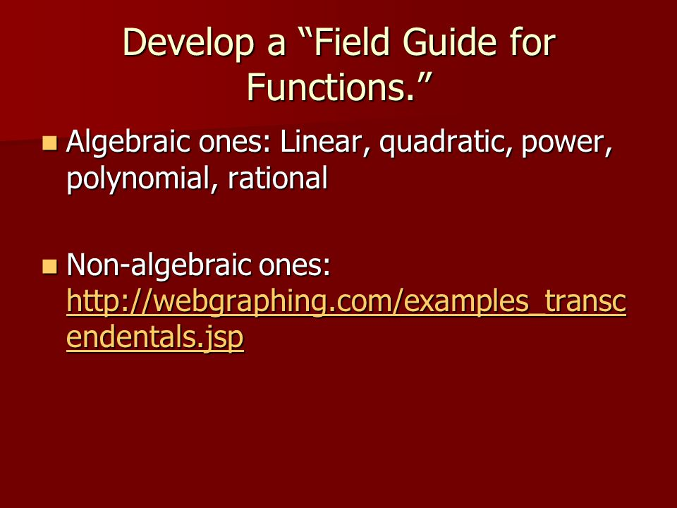 Develop a Field Guide for Functions. Algebraic ones: Linear, quadratic, power, polynomial, rational Algebraic ones: Linear, quadratic, power, polynomial, rational Non-algebraic ones: http://webgraphing.com/examples_transc endentals.jsp Non-algebraic ones: http://webgraphing.com/examples_transc endentals.jsp http://webgraphing.com/examples_transc endentals.jsp http://webgraphing.com/examples_transc endentals.jsp