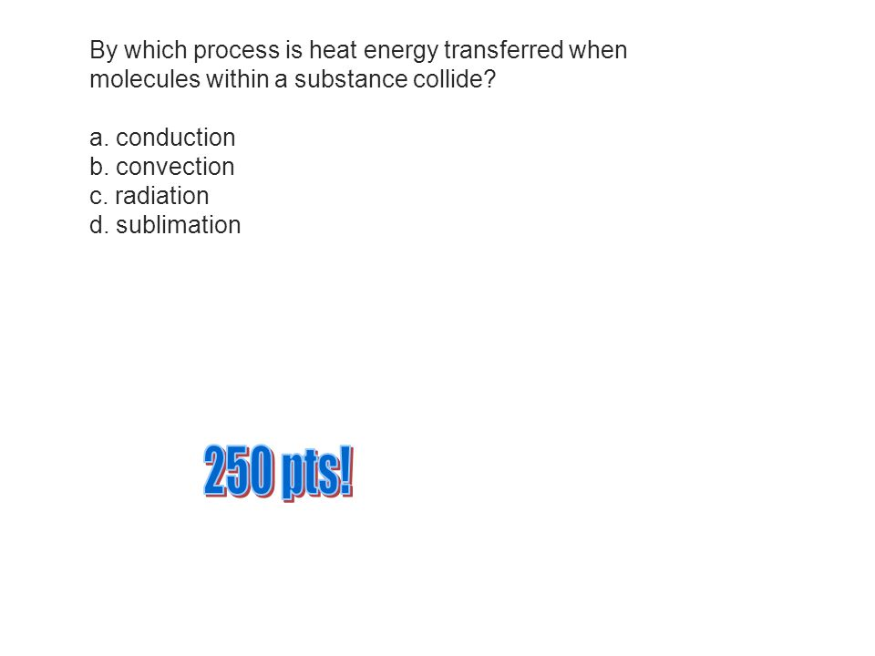 By which process is heat energy transferred when molecules within a substance collide?a.